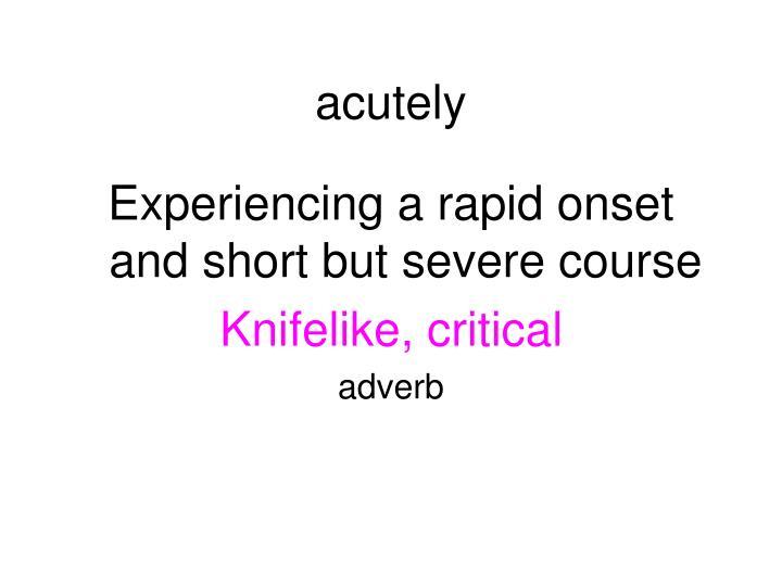 acutely