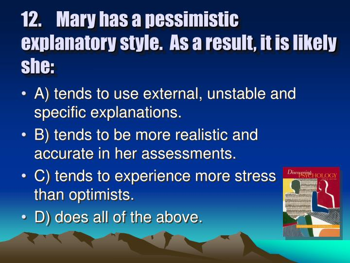 12.	Mary has a pessimistic explanatory style.  As a result, it is likely she: