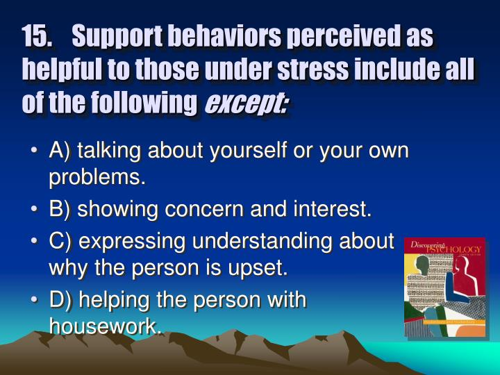15.	Support behaviors perceived as helpful to those under stress include all of the following