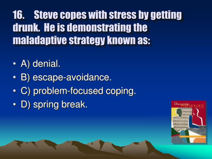 16.	Steve copes with stress by getting drunk.  He is demonstrating the maladaptive strategy known as: