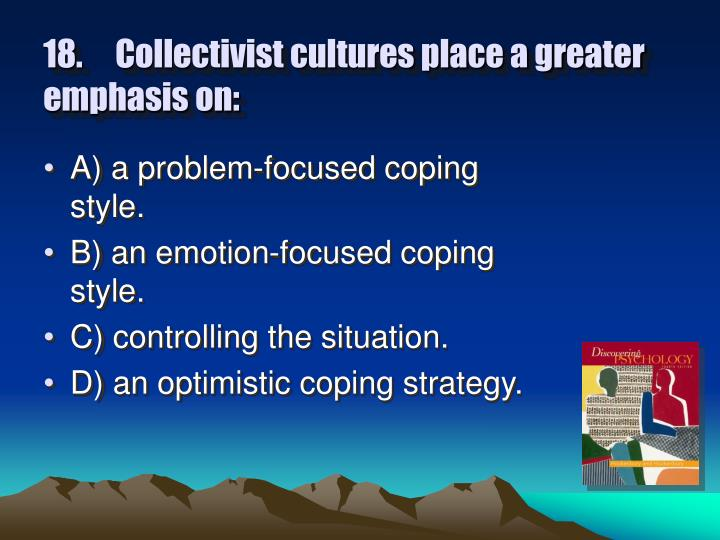 18.	Collectivist cultures place a greater emphasis on:
