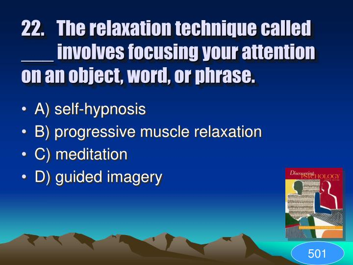 22.	The relaxation technique called ___ involves focusing your attention on an object, word, or phrase.