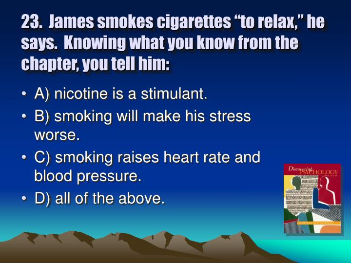 "23.  James smokes cigarettes ""to relax,"" he says.  Knowing what you know from the chapter, you tell him:"