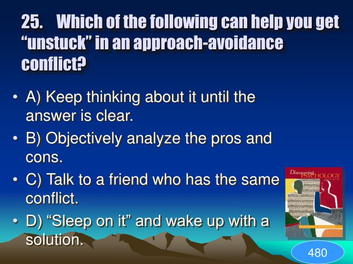 "25.	Which of the following can help you get ""unstuck"" in an approach-avoidance conflict?"