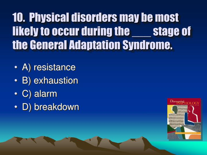 10.  Physical disorders may be most likely to occur during the ___ stage of the General Adaptation Syndrome.
