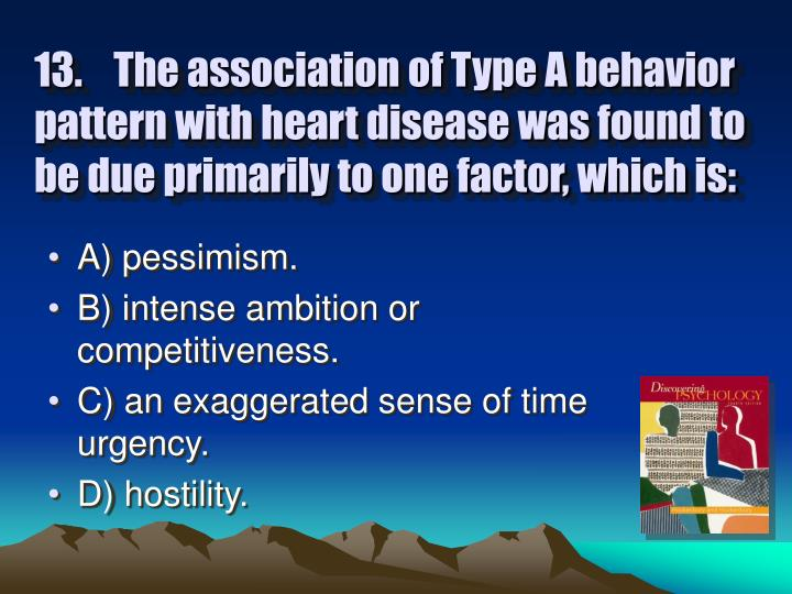 13.	The association of Type A behavior pattern with heart disease was found to be due primarily to one factor, which is: