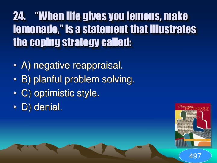 "24.	""When life gives you lemons, make lemonade,"" is a statement that illustrates the coping strategy called:"