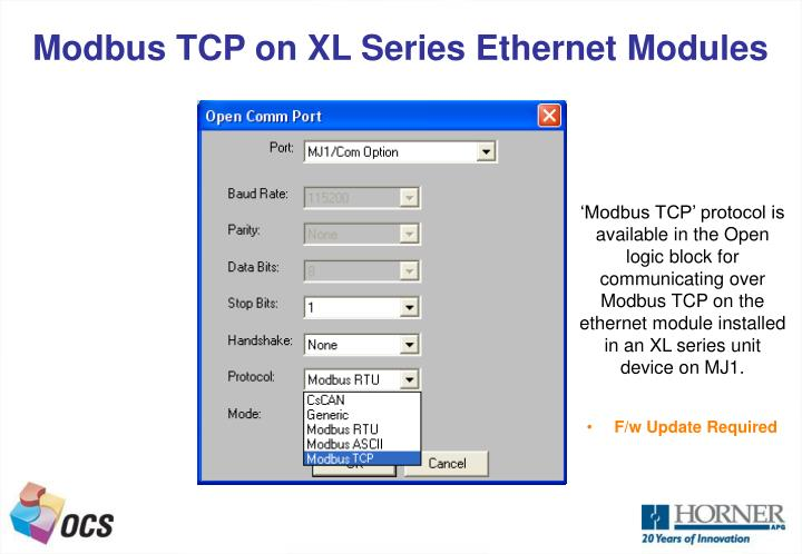 'Modbus TCP' protocol is available in the Open logic block for communicating over Modbus TCP on the ethernet module installed in an XL series unit  device on MJ1.