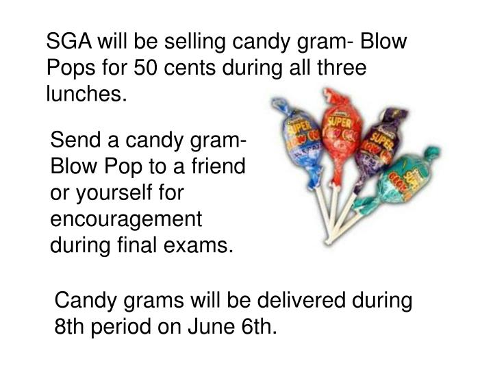SGA will be selling candy gram- Blow Pops for 50 cents during all three lunches.