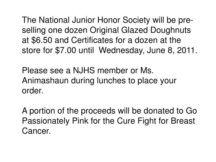 The National Junior Honor Society will be pre-selling one dozen Original Glazed Doughnuts at $6.50 and Certificates for a dozen at the store for $7.00 until  Wednesday, June 8, 2011.