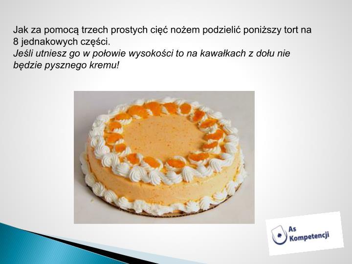 Jak za pomocą trzech prostych cięć nożem podzielić poniższy tort na 8 jednakowych części.