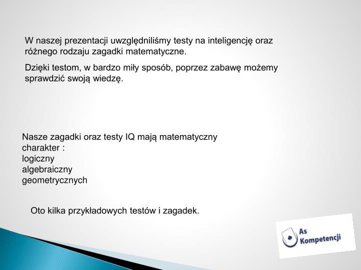 W naszej prezentacji uwzględniliśmy testy na inteligencję oraz różnego rodzaju zagadki matematyczne.