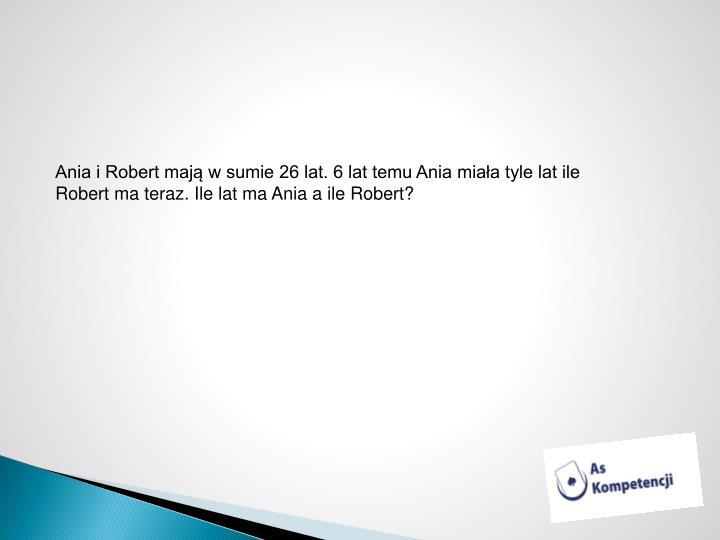 Ania i Robert mają w sumie 26 lat. 6 lat temu Ania miała tyle lat ile Robert ma teraz. Ile lat ma Ania a ile Robert?