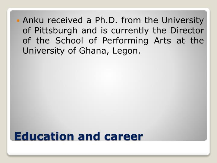 Anku received a Ph.D. from the University of Pittsburgh and is currently the Director of the School of Performing Arts at the University of Ghana, Legon.
