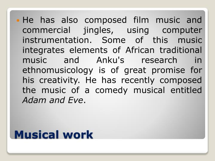 He has also composed film music and commercial jingles, using computer instrumentation. Some of this music integrates elements of African traditional music and Anku's research in ethnomusicology is of great promise for his creativity. He has recently composed the music of a comedy musical entitled