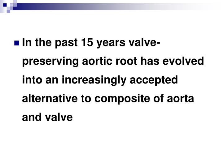 In the past 15 years valve-preserving aortic root has evolved into an increasingly accepted alternative to composite of aorta and valve