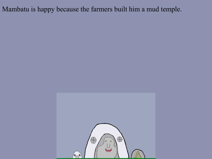 Mambatu is happy because the farmers built him a mud temple.