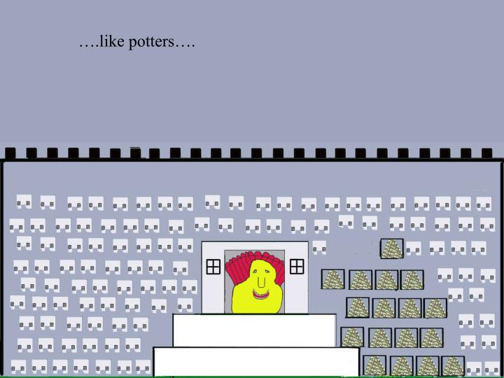 ….like potters….