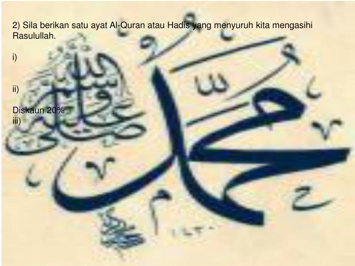 2) Sila berikan satu ayat Al-Quran atau Hadis yang menyuruh kita mengasihi Rasulullah.