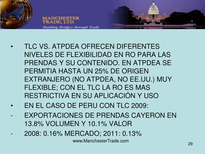TLC VS. ATPDEA OFRECEN DIFERENTES NIVELES DE FLEXIBILIDAD EN RO PARA LAS PRENDAS Y SU CONTENIDO. EN ATPDEA SE PERMITIA HASTA UN 25% DE ORIGEN EXTRANJERO (NO ATPDEA, NO EE.UU.) MUY FLEXIBLE; CON EL TLC LA RO ES MAS RESTRICTIVA EN SU APLICACIÓN Y USO