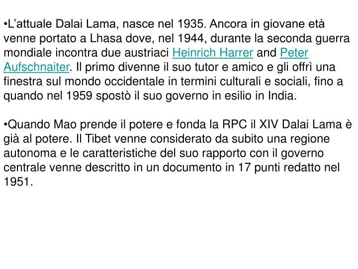 L'attuale Dalai Lama, nasce nel 1935. Ancora in giovane età venne portato a Lhasa dove, nel 1944, durante la seconda guerra mondiale incontra due austriaci