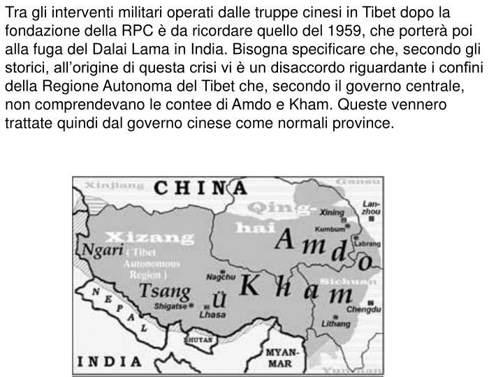 Tra gli interventi militari operati dalle truppe cinesi in Tibet dopo la fondazione della RPC è da ricordare quello del 1959, che porterà poi alla fuga del Dalai Lama in India. Bisogna specificare che, secondo gli storici, all'origine di questa crisi vi è un disaccordo riguardante i confini della Regione Autonoma del Tibet che, secondo il governo centrale, non comprendevano le contee di Amdo e Kham. Queste vennero trattate quindi dal governo cinese come normali province.