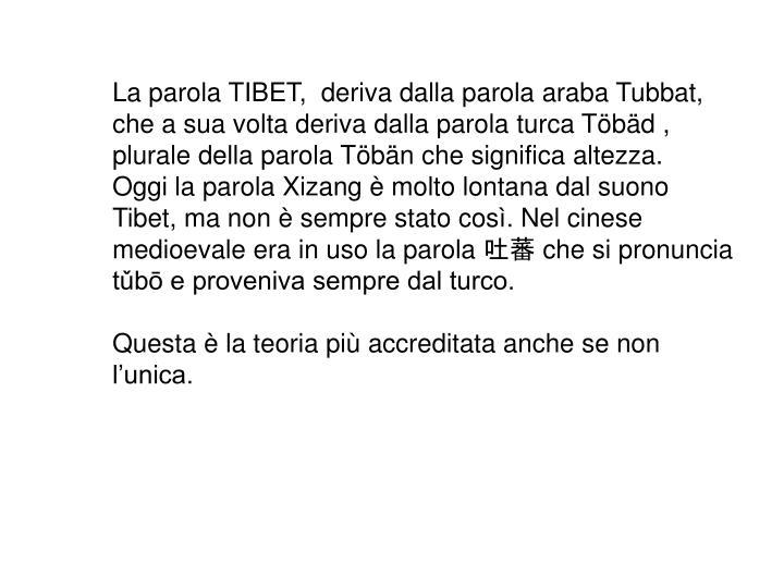 La parola TIBET,  deriva dalla parola araba Tubbat, che a sua volta deriva dalla parola turca Töbäd , plurale della parola Töbän che significa altezza.