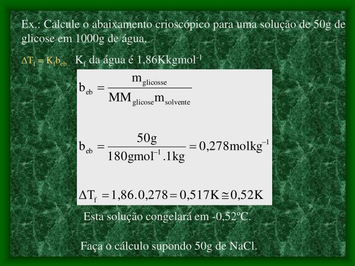 Ex.: Calcule o abaixamento crioscópico para uma solução de 50g de glicose em 1000g de água.