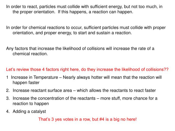 In order to react, particles must collide with sufficient energy, but not too much, in the proper orientation.  If this happens, a reaction can happen.