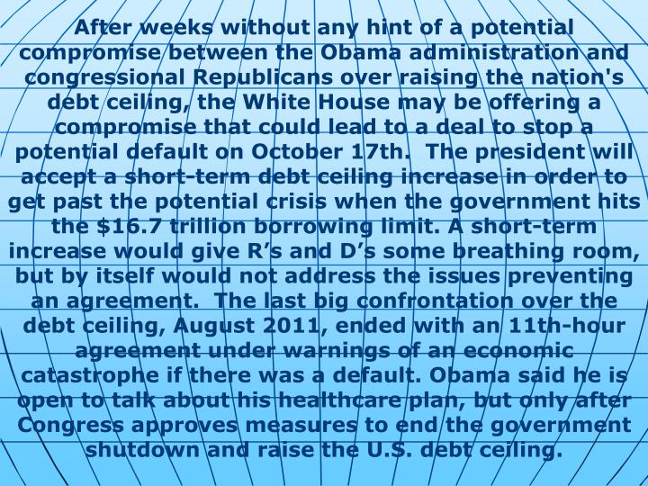 After weeks without any hint of a potential compromise between the Obama administration and congressional Republicans over raising the nation's debt ceiling, the White House may be offering a compromise that could lead to a deal to stop a potential default on October 17th.  The president will accept a short-term debt ceiling increase in order to get past the potential crisis when the government hits the $16.7 trillion borrowing limit. A short-term increase would give R's and D's some breathing room, but by itself would not address the issues preventing an agreement.  The last big confrontation over the debt ceiling, August 2011, ended with an 11th-hour agreement under warnings of an economic catastrophe if there was a default. Obama said he is open to talk about his healthcare plan, but only after Congress approves measures to end the government shutdown and raise the U.S. debt ceiling.