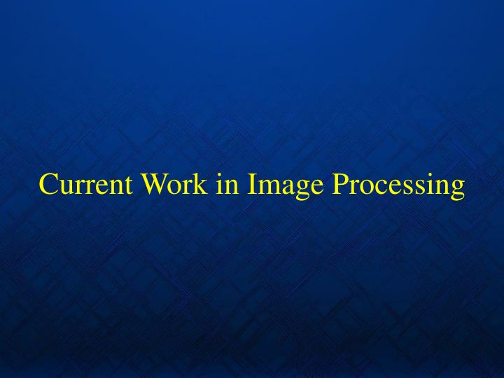 Current Work in Image Processing