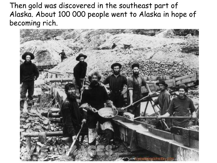 Then gold was discovered in the southeast part of Alaska. About 100 000 people went to Alaska in hope of becoming rich.