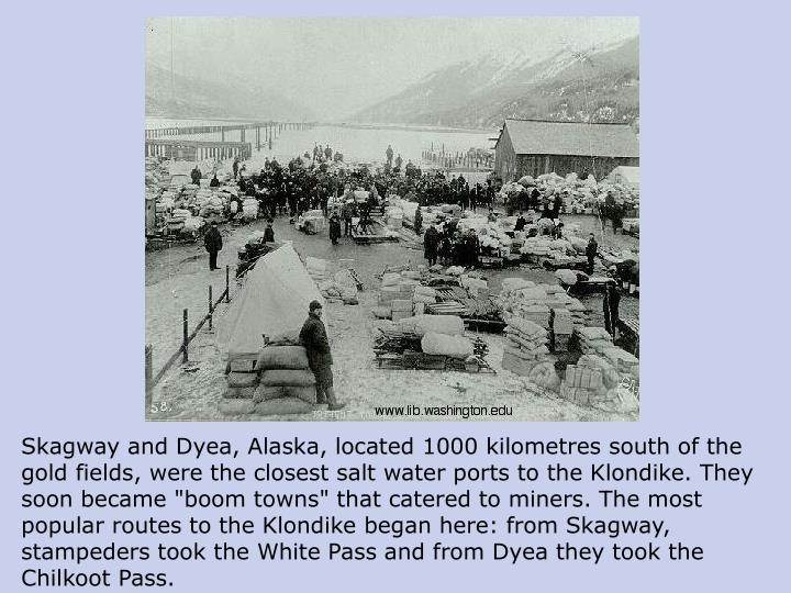 "Skagway and Dyea, Alaska, located 1000 kilometres south of the gold fields, were the closest salt water ports to the Klondike. They soon became ""boom towns"" that catered to miners. The most popular routes to the Klondike began here: from Skagway, stampeders took the White Pass and from Dyea they took the Chilkoot Pass."
