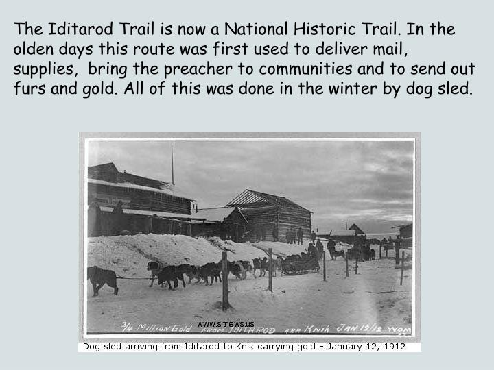 The Iditarod Trail is now a National Historic Trail. In the olden days this route was first used to deliver mail, supplies,  bring the preacher to communities and to send out furs and gold. All of this was done in the winter by dog sled.