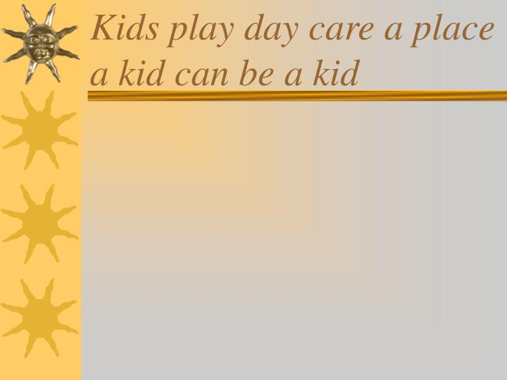 Kids play day care a place a kid can be a kid