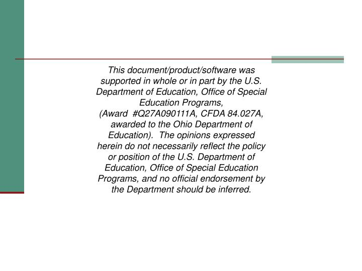 This document/product/software was supported in whole or in part by the U.S. Department of Education, Office of Special Education Programs, (Award  #Q27A090111A, CFDA 84.027A, awarded to the Ohio Department of Education).  The opinions expressed herein do not necessarily reflect the policy or position of the U.S. Department of Education, Office of Special Education Programs, and no official endorsement by the Department should be inferred.