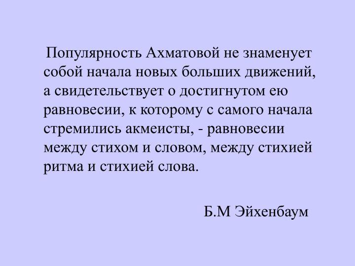 Популярность Ахматовой не знаменует собой начала новых больших движений, а свидетельствует о достигнутом ею равновесии, к которому с самого начала стремились акмеисты, - равновесии между стихом и словом, между стихией ритма и стихией слова.