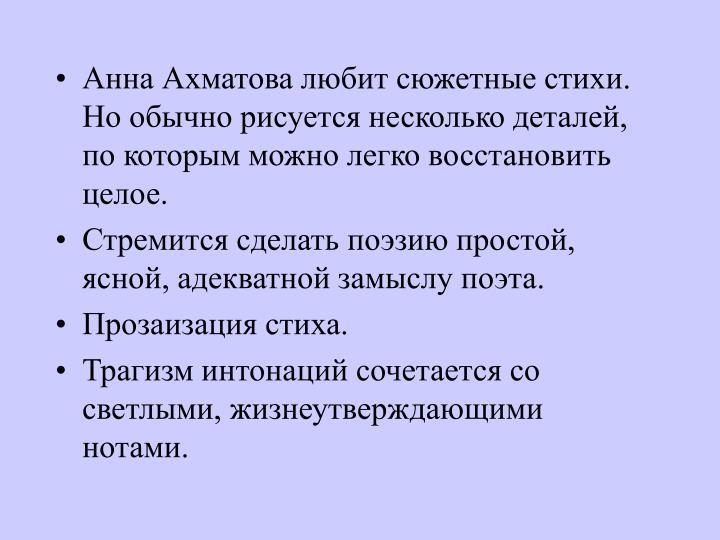 Анна Ахматова любит сюжетные стихи. Но обычно рисуется несколько деталей, по которым можно легко восстановить целое.