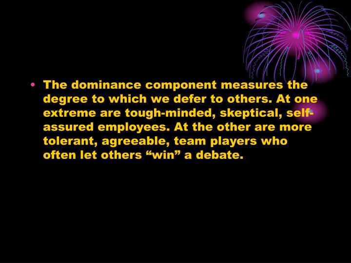 "The dominance component measures the degree to which we defer to others. At one extreme are tough-minded, skeptical, self-assured employees. At the other are more tolerant, agreeable, team players who often let others ""win"" a debate."