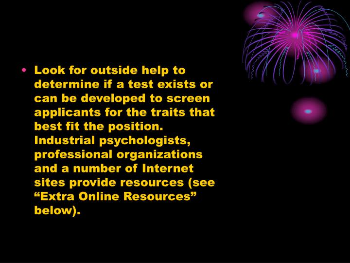 "Look for outside help to determine if a test exists or can be developed to screen applicants for the traits that best fit the position. Industrial psychologists, professional organizations and a number of Internet sites provide resources (see ""Extra Online Resources"" below)."