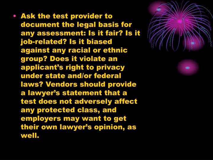 Ask the test provider to document the legal basis for any assessment: Is it fair? Is it job-related? Is it biased against any racial or ethnic group? Does it violate an applicant's right to privacy under state and/or federal laws? Vendors should provide a lawyer's statement that a test does not adversely affect any protected class, and employers may want to get their own lawyer's opinion, as well.