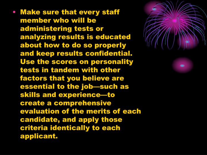 Make sure that every staff member who will be administering tests or analyzing results is educated about how to do so properly and keep results confidential. Use the scores on personality tests in tandem with other factors that you believe are essential to the job—such as skills and experience—to create a comprehensive evaluation of the merits of each candidate, and apply those criteria identically to each applicant.