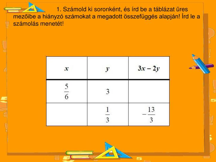 1. Számold ki soronként, és írd be a táblázat üres mezőibe a hiányzó számokat a megadott összefüggés alapján! Írd le a számolás menetét!