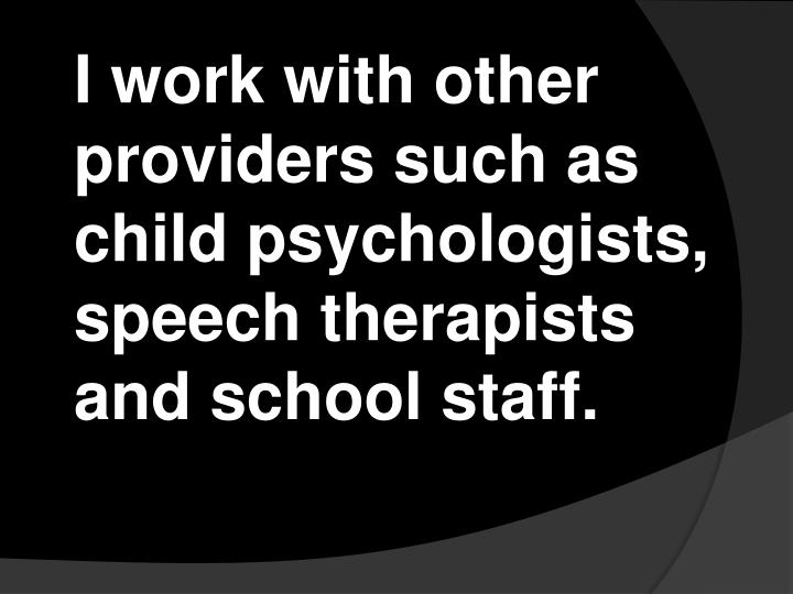 I work with other providers such as child psychologists, speech therapists and school staff.