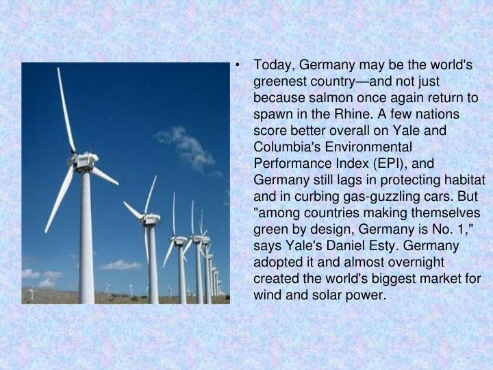"""Today, Germany may be the world's greenest country—and not just because salmon once again return to spawn in the Rhine. A few nations score better overall on Yale and Columbia's Environmental Performance Index (EPI), and Germany still lags in protecting habitat and in curbing gas-guzzling cars. But """"among countries making themselves green by design, Germany is No. 1,"""" says Yale's Daniel Esty. Germany adopted it and almost overnight created the world's biggest market for wind and solar power."""