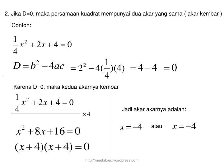 2. Jika D=0, maka persamaan kuadrat mempunyai dua akar yang sama ( akar kembar )