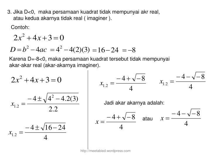 3. Jika D<0,  maka persamaan kuadrat tidak mempunyai akr real,