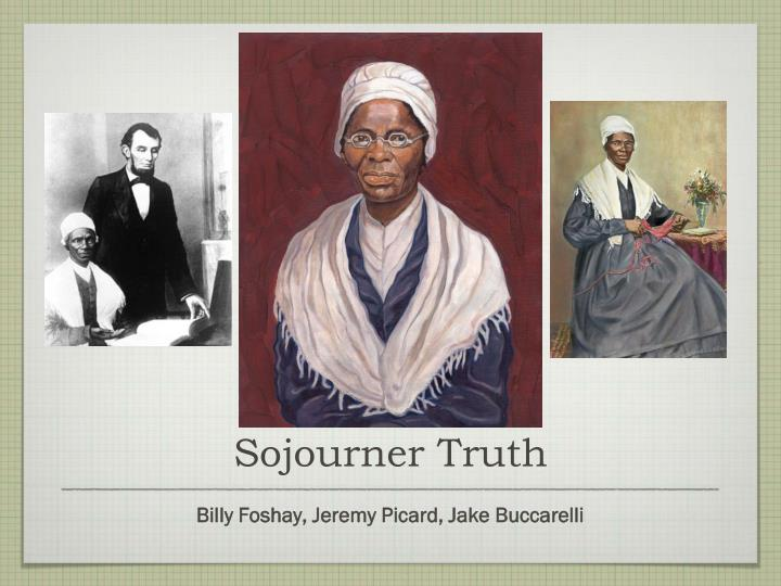 the life and times of sojourner truth Sojourner truth and her son move to new york city sojourner truth and peter move to new york city and live with family with the last name of grear she earns a living being a maid june 1, 1843: isabella baumfree becomes sojourner truth saying she is called in spirit, isabella baumfree changes her name to sojourner truth.