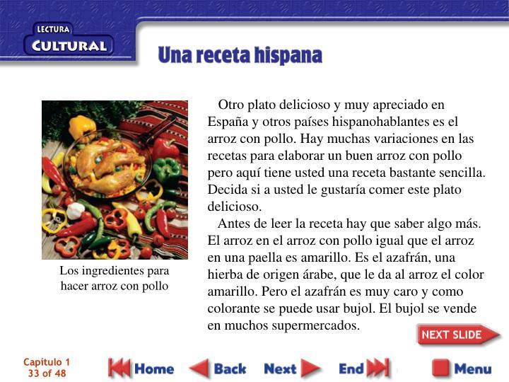 Otro plato delicioso y muy apreciado en España y otros países hispanohablantes es el arroz con pollo. Hay muchas variaciones en las recetas para elaborar un buen arroz con pollo pero aquí tiene usted una receta bastante sencilla. Decida si a usted le gustaría comer este plato delicioso.