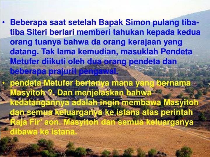Beberapa saat setelah Bapak Simon pulang tiba-tiba Siteri berlari memberi tahukan kepada kedua orang tuanya bahwa da orang kerajaan yang datang. Tak lama kemudian, masuklah Pendeta Metufer diikuti oleh dua orang pendeta dan beberapa prajurit pengawal.